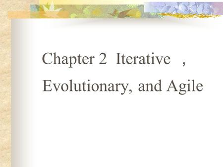 Chapter 2 Iterative , Evolutionary, and Agile. 2.1 What is the UP? Are Other Methods Complementary? 2.2 What is Iterative and Evolutionary Development?