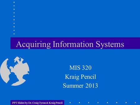 PPT Slides by Dr. Craig Tyran & Kraig Pencil Acquiring Information Systems MIS 320 Kraig Pencil Summer 2013.
