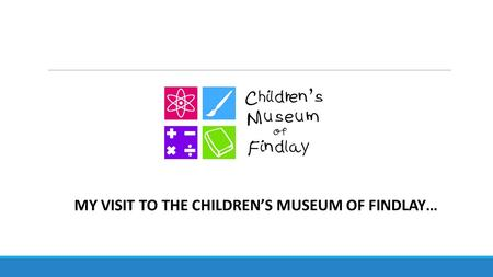 MY VISIT TO THE CHILDREN'S MUSEUM OF FINDLAY…. Hooray! I am going to the Children's Museum of Findlay today! It will be so much FUN!