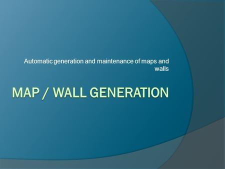 Automatic generation and maintenance of maps and walls.