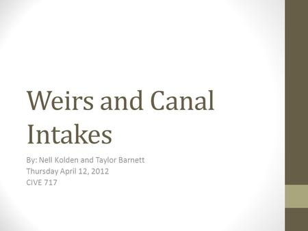 Weirs and Canal Intakes By: Nell Kolden and Taylor Barnett Thursday April 12, 2012 CIVE 717.
