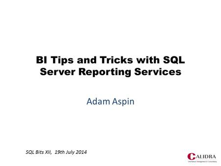 BI Tips and Tricks with SQL Server Reporting Services Adam Aspin SQL Bits XII, 19th July 2014.