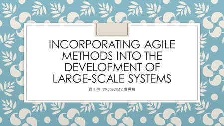 INCORPORATING AGILE METHODS INTO THE DEVELOPMENT OF LARGE-SCALE SYSTEMS 資工四 995002042 曾珮綺.