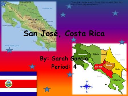 San José, Costa Rica By: Sarah Garcia Period: 4 Costa Rica - Google Search. Google. N.p., n.d. Web. 2 Apr. 2013.