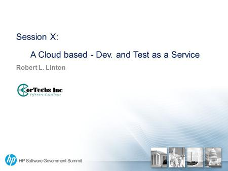 Session X: A Cloud based - Dev. and Test as a Service Robert L. Linton.
