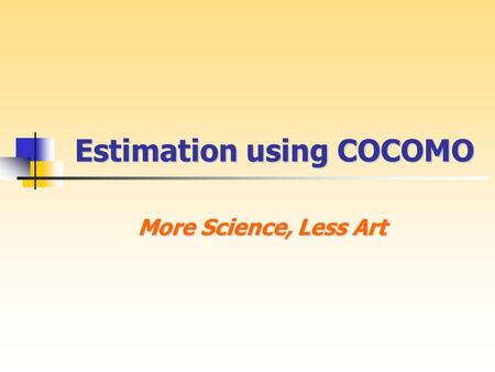 Estimation using COCOMO More Science, Less Art. COCOMO History COCOMO History Constructive Cost Model Dr. Barry Boehm TRW in 1970s 1981 - COCOMO81 1996.