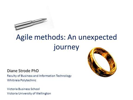 <strong>Agile</strong> methods: An unexpected journey Diane Strode PhD Faculty of Business and Information Technology Whitireia Polytechnic Victoria Business School Victoria.