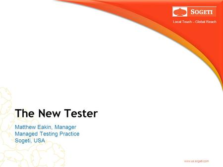 Local Touch – Global Reach www.us.sogeti.com The New Tester Matthew Eakin, Manager Managed Testing Practice Sogeti, USA.