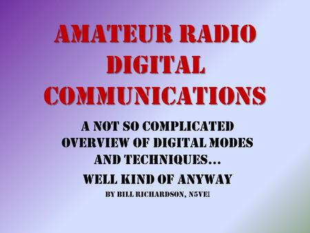 Amateur Radio Digital Communications A Not So Complicated Overview of Digital Modes and Techniques… Well Kind of Anyway By Bill Richardson, N5VE I.