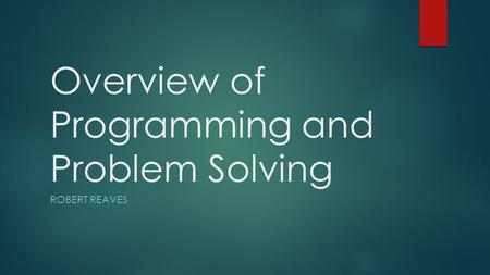 Overview of Programming and Problem Solving ROBERT REAVES.