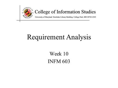 Requirement Analysis Week 10 INFM 603. Agenda Systems analysis –Required for complex multi-person tasks User-centered design –Multiple stakeholders complicate.