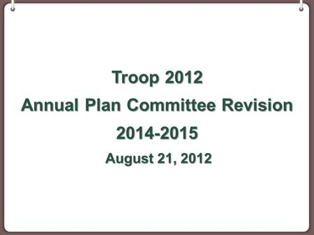 Troop 2012 Annual Plan Committee Revision 2014-2015 August 21, 2012 August 21, 2012.