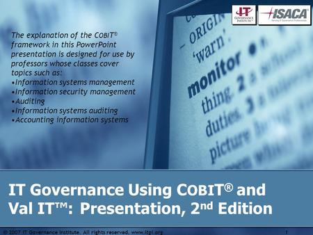  2007 IT Governance Institute. All rights reserved. www.itgi.org1 IT Governance Using C OBI T ® and Val IT™: Presentation, 2 nd Edition The explanation.
