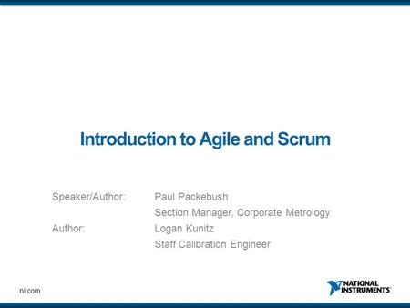 Ni.com Introduction to Agile and Scrum Speaker/Author: Paul Packebush Section Manager, Corporate Metrology Author:Logan Kunitz Staff Calibration Engineer.