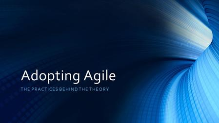 Adopting Agile THE PRACTICES BEHIND THE THEORY. Agile Manifesto Individuals and interactions over process and tools Working software over comprehensive.