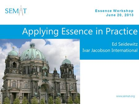 Essence Workshop June 20, 2013 www.semat.org Applying Essence in Practice Ed Seidewitz Ivar Jacobson International.