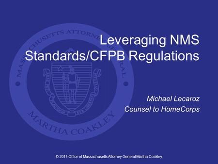 © 2014 Office of Massachusetts Attorney General Martha Coakley Leveraging NMS Standards/CFPB Regulations Michael Lecaroz Counsel to HomeCorps.
