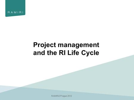 RAMIRI2 Prague 2012 Project management and the RI Life Cycle.