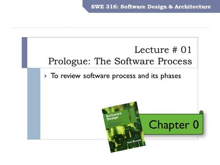 SWE 316: Software Design and Architecture Objectives Lecture # 01 Prologue: The Software Process SWE 316: Software Design & Architecture  To review software.