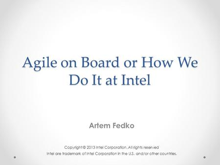 Agile on Board or How We Do It at Intel Artem Fedko Copyright © 2013 Intel Corporation. All rights reserved Intel are trademark of Intel Corporation in.