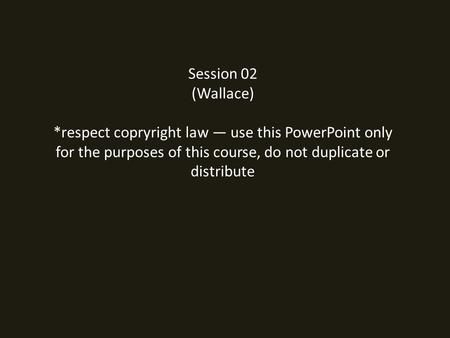 Session 02 (Wallace) *respect copryright law — use this PowerPoint only for the purposes of this course, do not duplicate or distribute.