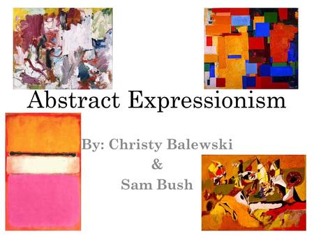 Abstract Expressionism By: Christy Balewski & Sam Bush.