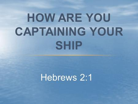"Hebrews 2:1 HOW ARE YOU CAPTAINING YOUR SHIP. Hebrews 2:1 ""We must, therefore, pay even more attention to what we have heard, so that we will not drift."
