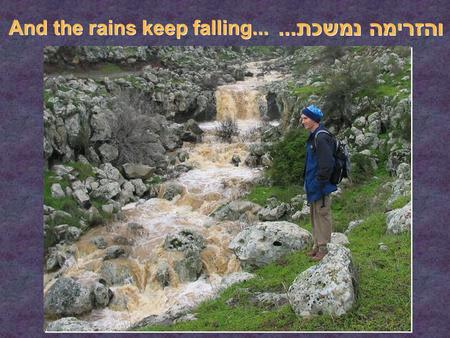 והזרימה נמשכת... והזרימה נמשכת... And the rains keep falling... And the rains keep falling...