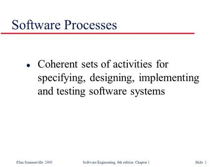 ©Ian Sommerville 2000 Software Engineering, 6th edition. Chapter 1 Slide 1 Software Processes l Coherent sets of activities for specifying, designing,