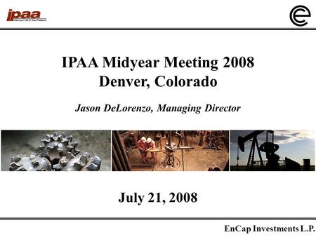 EnCap Investments L.P. 1 IPAA Midyear Meeting 2008 Denver, Colorado July 21, 2008 Jason DeLorenzo, Managing Director.