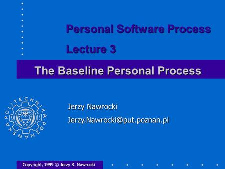 The Baseline Personal Process Copyright, 1999 © Jerzy R. Nawrocki Jerzy Nawrocki Personal Software Process Lecture 3.