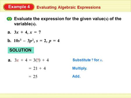 Example 4 Evaluating Algebraic Expressions Evaluate the expression for the given value (s) of the variable (s). 3x3x+ 4,4, x=7 a. –s= 2,2,b. p=410s 3 3p.