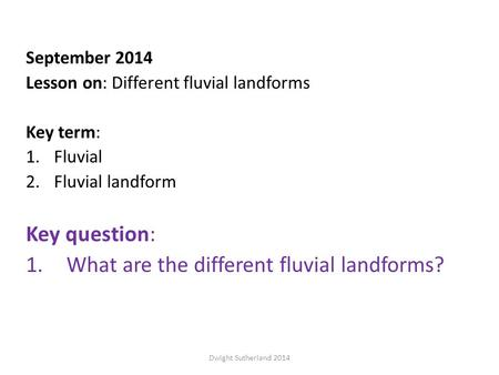 September 2014 Lesson on: Different fluvial landforms Key term: 1.Fluvial 2.Fluvial landform Key question: 1.What are the different fluvial landforms?