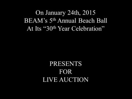 "On January 24th, 2015 BEAM's 5 th Annual Beach Ball At Its ""30 th Year Celebration"" PRESENTS FOR LIVE AUCTION."