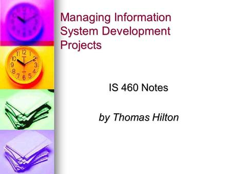 Managing Information System Development Projects IS 460 Notes by Thomas Hilton.