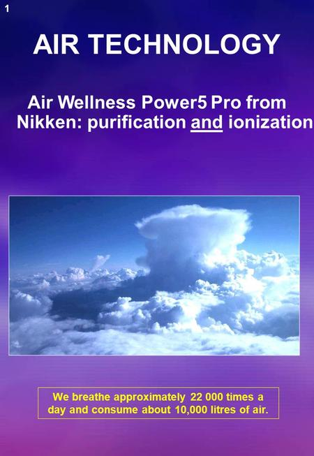 AIR TECHNOLOGY We breathe approximately 22 000 times a day and consume about 10,000 litres of air. Air Wellness Power5 Pro from Nikken: purification and.