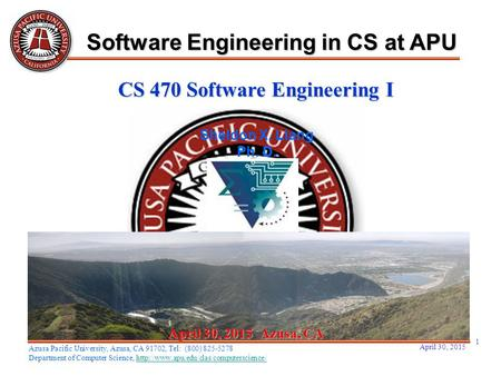 April 30, 2015 1 April 30, 2015April 30, 2015April 30, 2015 Azusa, CA Sheldon X. Liang Ph. D. Software Engineering in CS at APU Azusa Pacific University,