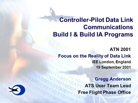 Controller-Pilot Data Link Communications Build I & Build IA Programs ATN 2001 Focus on the Reality of Data Link IEE London, England 19 September 2001.
