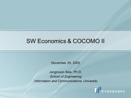 SW Economics & COCOMO II November 25, 2005 Jongmoon Baik, Ph.D. School of Engineering Information and Communications University.