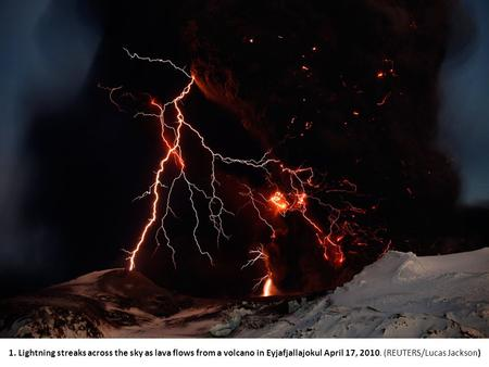 1. Lightning streaks across the sky as lava flows from a volcano in Eyjafjallajokul April 17, 2010. (REUTERS/Lucas Jackson)
