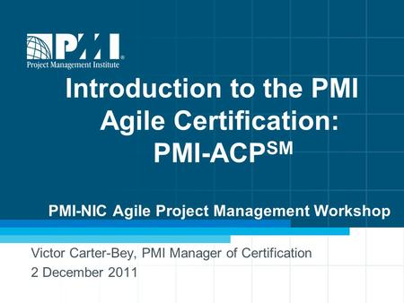 Introduction to the PMI Agile Certification: PMI-ACP SM PMI-NIC Agile Project Management Workshop Victor Carter-Bey, PMI Manager of Certification 2 December.
