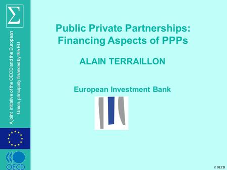 © OECD A joint initiative of the OECD and the European Union, principally financed by the EU ALAIN TERRAILLON European Investment Bank Public Private Partnerships: