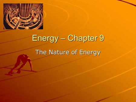 Energy – Chapter 9 The Nature <strong>of</strong> Energy.
