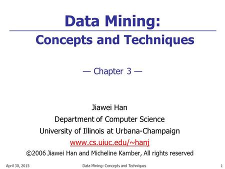 April 30, 2015Data Mining: Concepts and Techniques 1 Data Mining: Concepts and Techniques — Chapter 3 — Jiawei Han Department of Computer Science University.