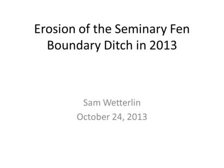 Erosion of the Seminary Fen Boundary Ditch in 2013 Sam Wetterlin October 24, 2013.