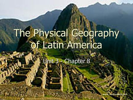 Ch 8 PP 1 The Physical Geography of Latin America Unit 3 - Chapter 8.