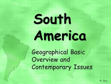 South America Geographical Basic Overview and Contemporary Issues Ms. Ramos.