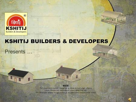 KSHITIJ BUILDERS & DEVELOPERS Presents … NOTE This presentation is purely conceptual in nature and not a legal offering. Colors, Designs and specifications.