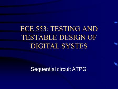 ECE 553: TESTING AND TESTABLE DESIGN OF DIGITAL SYSTES Sequential circuit ATPG.