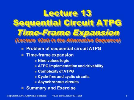 Copyright 2001, Agrawal & BushnellVLSI Test: Lecture 13/12alt1 Lecture 13 Sequential Circuit ATPG Time-Frame Expansion (Lecture 12alt in the Alternative.